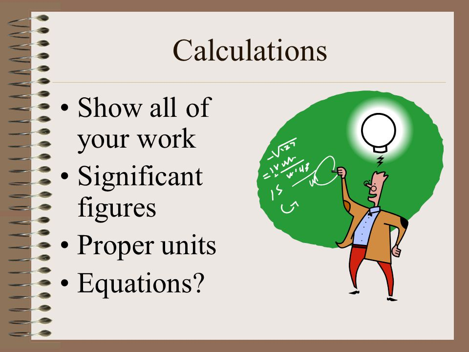 Calculations Show all of your work Significant figures Proper units Equations
