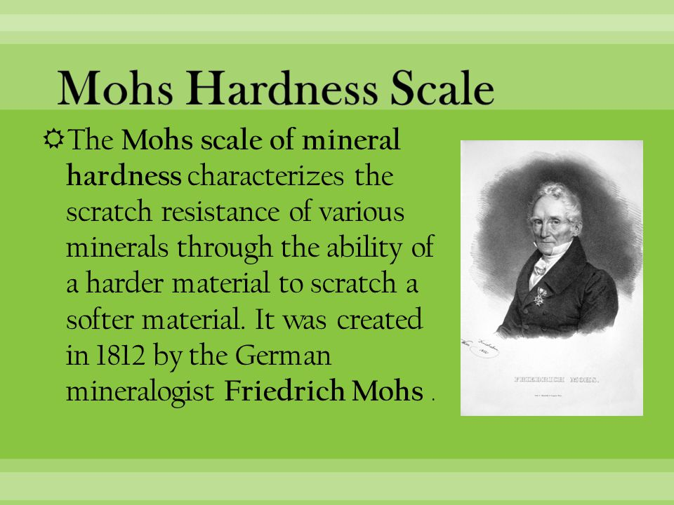  The Mohs scale of mineral hardness characterizes the scratch resistance of various minerals through the ability of a harder material to scratch a softer material.