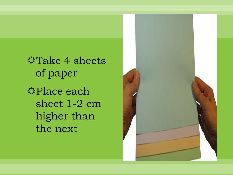  Take 4 sheets of paper  Place each sheet 1-2 cm higher than the next