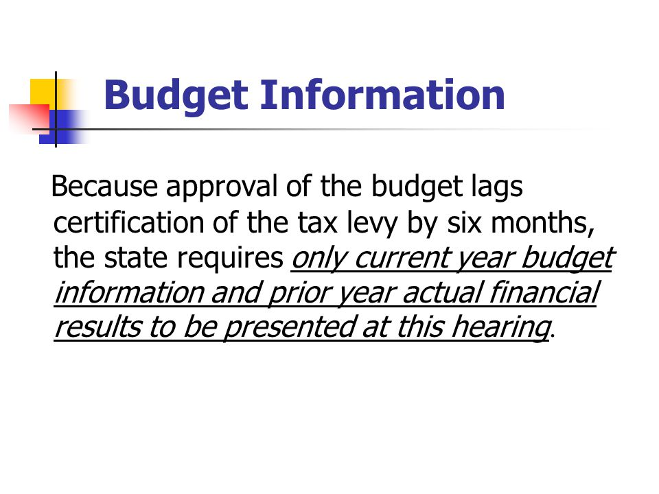 Budget Information Because approval of the budget lags certification of the tax levy by six months, the state requires only current year budget information and prior year actual financial results to be presented at this hearing.