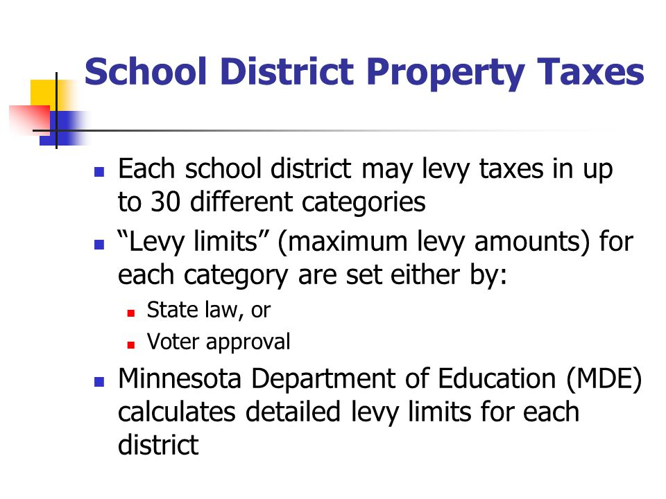 School District Property Taxes Each school district may levy taxes in up to 30 different categories Levy limits (maximum levy amounts) for each category are set either by: State law, or Voter approval Minnesota Department of Education (MDE) calculates detailed levy limits for each district