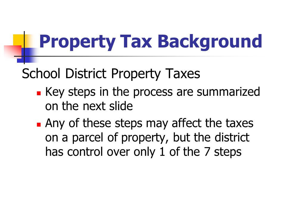 Property Tax Background School District Property Taxes Key steps in the process are summarized on the next slide Any of these steps may affect the tax