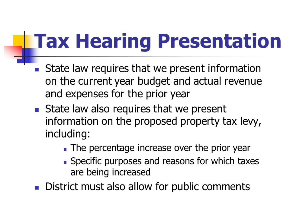 Tax Hearing Presentation State law requires that we present information on the current year budget and actual revenue and expenses for the prior year State law also requires that we present information on the proposed property tax levy, including: The percentage increase over the prior year Specific purposes and reasons for which taxes are being increased District must also allow for public comments
