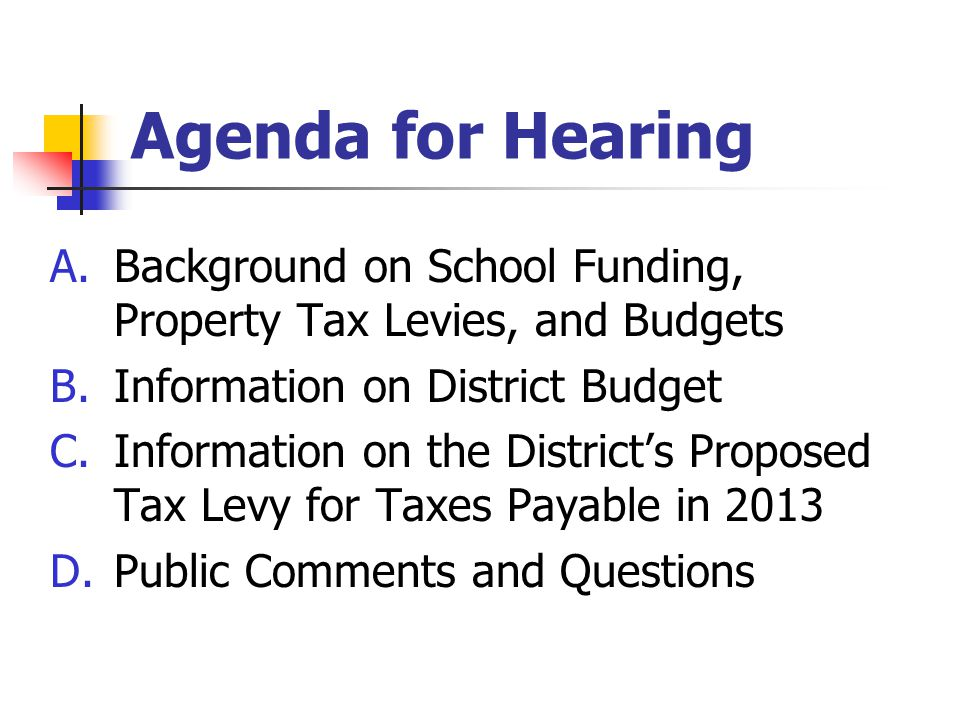 Agenda for Hearing A.Background on School Funding, Property Tax Levies, and Budgets B.Information on District Budget C.Information on the District's P
