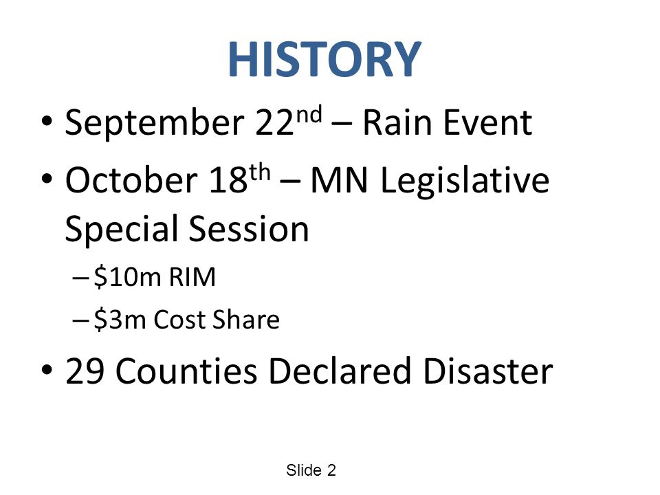 Slide 2 HISTORY September 22 nd – Rain Event October 18 th – MN Legislative Special Session – $10m RIM – $3m Cost Share 29 Counties Declared Disaster