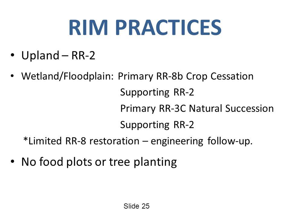 Slide 25 RIM PRACTICES Upland – RR-2 Wetland/Floodplain: Primary RR-8b Crop Cessation Supporting RR-2 Primary RR-3C Natural Succession Supporting RR-2 *Limited RR-8 restoration – engineering follow-up.