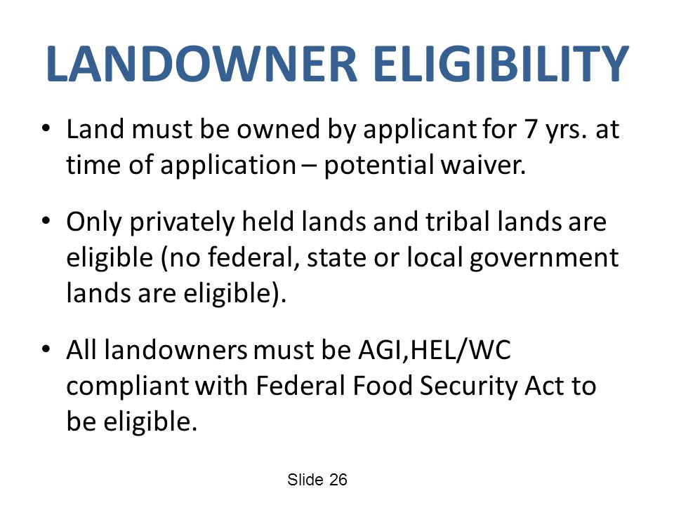 Slide 26 LANDOWNER ELIGIBILITY Land must be owned by applicant for 7 yrs. at time of application – potential waiver. Only privately held lands and tri