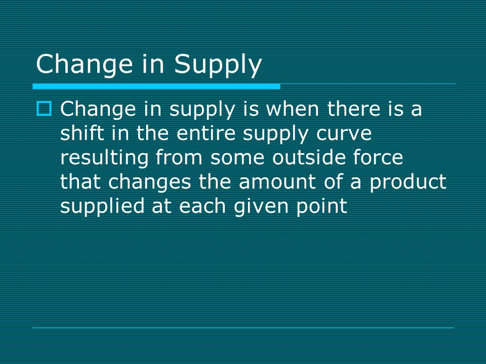 Change in Supply  Change in supply is when there is a shift in the entire supply curve resulting from some outside force that changes the amount of a product supplied at each given point