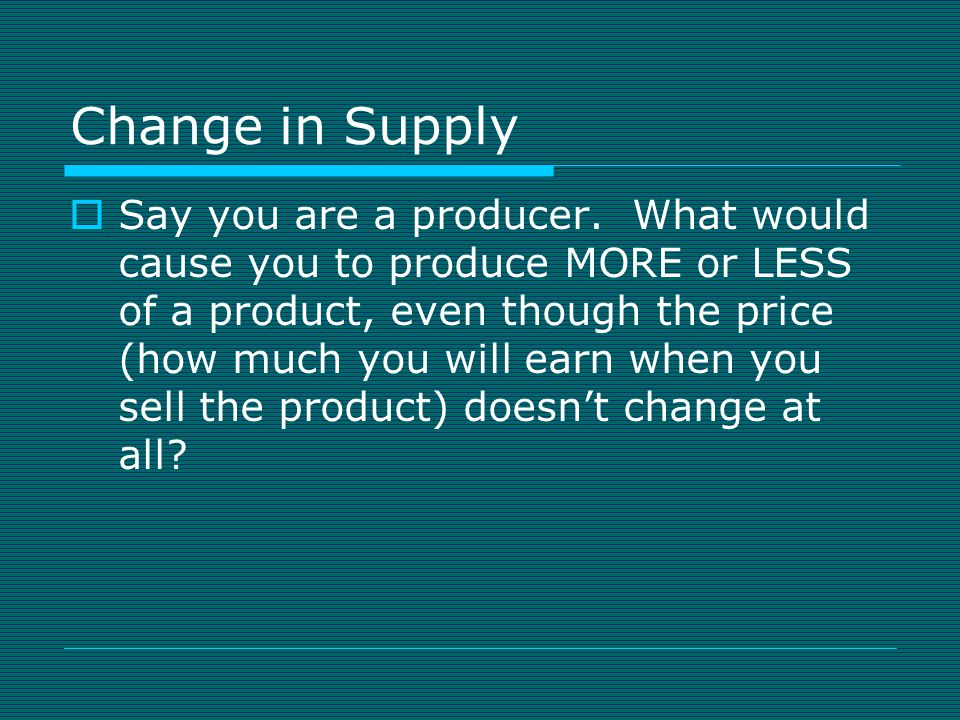 Change in Supply  Say you are a producer.