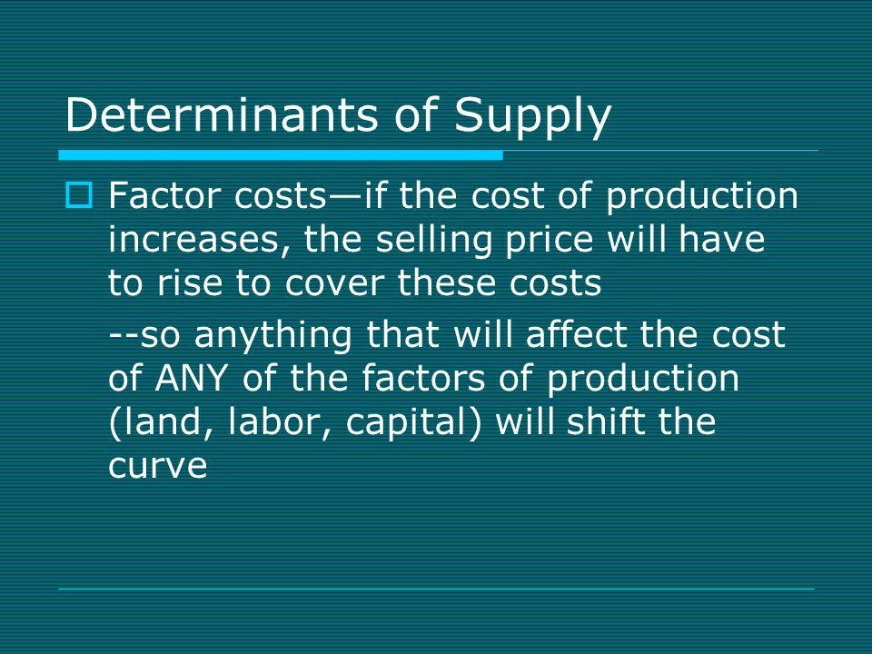 Determinants of Supply  Technology and regulations—new production technology can lower the cost of production; regulations and requirements implemented by the government will raise the cost of production