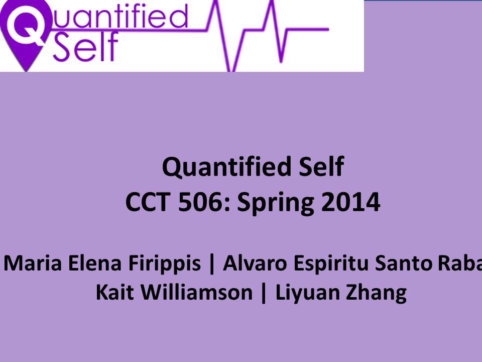 Quantified Self CCT 506: Spring 2014 Maria Elena Firippis | Alvaro Espiritu Santo Raba| Kait Williamson | Liyuan Zhang