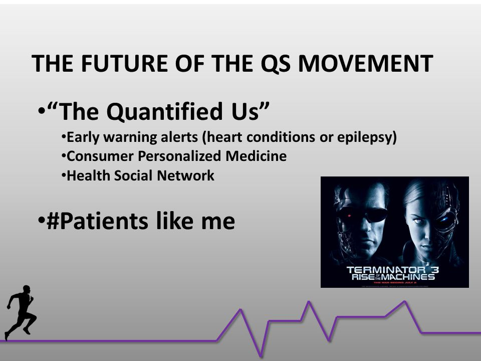 THE FUTURE OF THE QS MOVEMENT The Quantified Us Early warning alerts (heart conditions or epilepsy) Consumer Personalized Medicine Health Social Network #Patients like me