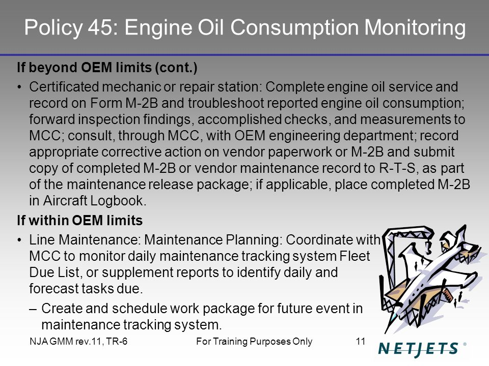 Policy 45: Engine Oil Consumption Monitoring If beyond OEM limits (cont.) Certificated mechanic or repair station: Complete engine oil service and record on Form M-2B and troubleshoot reported engine oil consumption; forward inspection findings, accomplished checks, and measurements to MCC; consult, through MCC, with OEM engineering department; record appropriate corrective action on vendor paperwork or M-2B and submit copy of completed M-2B or vendor maintenance record to R-T-S, as part of the maintenance release package; if applicable, place completed M-2B in Aircraft Logbook.