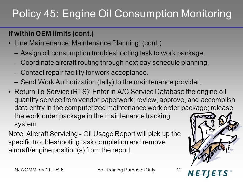 Policy 45: Engine Oil Consumption Monitoring If within OEM limits (cont.) Line Maintenance: Maintenance Planning: (cont.) –Assign oil consumption troubleshooting task to work package.