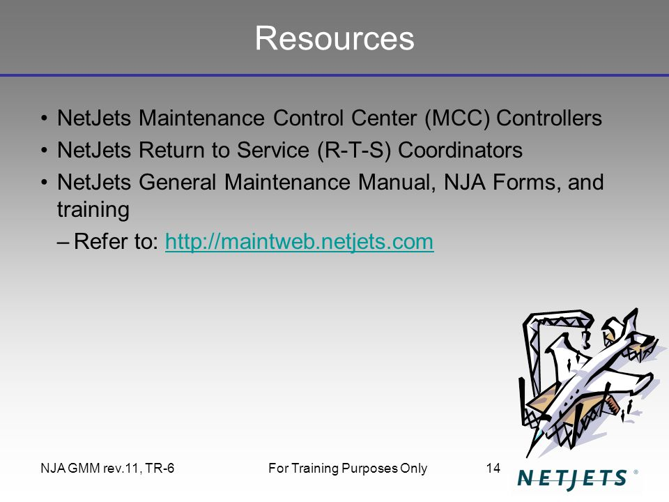 NJA GMM rev.11, TR-6For Training Purposes Only14 Resources NetJets Maintenance Control Center (MCC) Controllers NetJets Return to Service (R-T-S) Coor