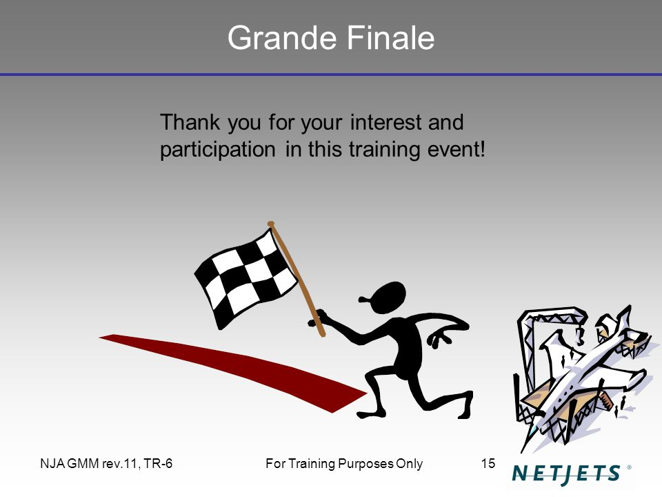 NJA GMM rev.11, TR-6For Training Purposes Only15 Grande Finale Thank you for your interest and participation in this training event!