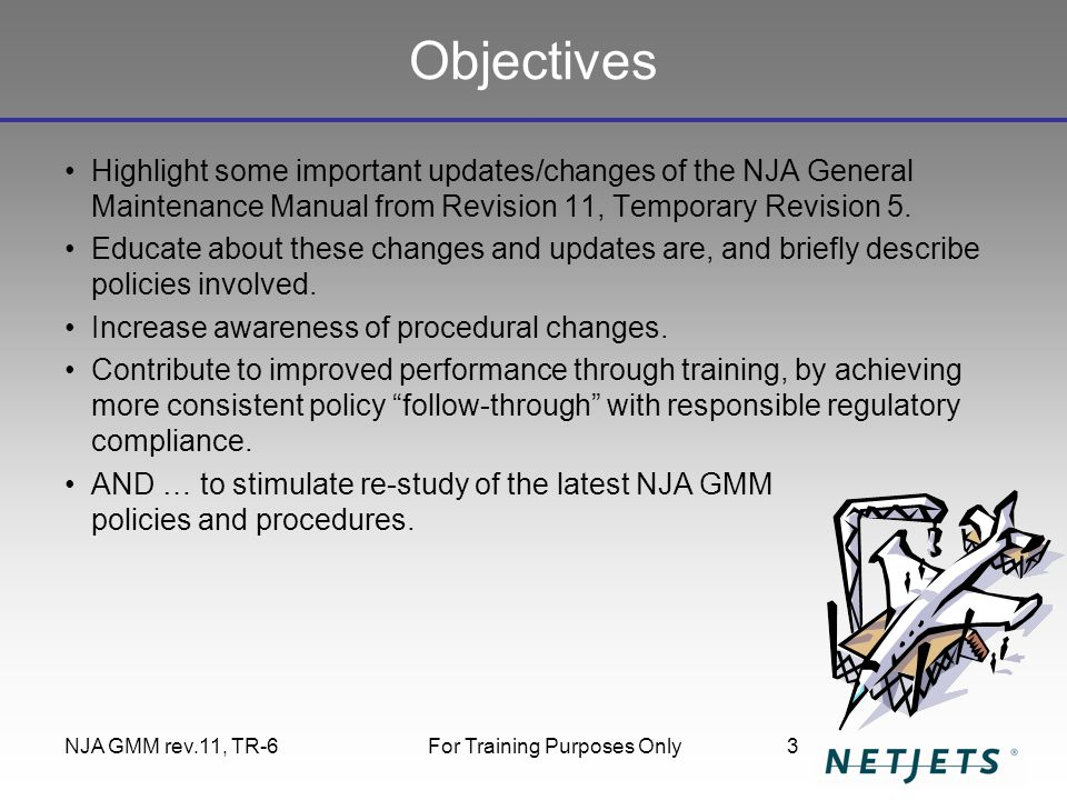 NJA GMM rev.11, TR-6For Training Purposes Only3 Objectives Highlight some important updates/changes of the NJA General Maintenance Manual from Revisio