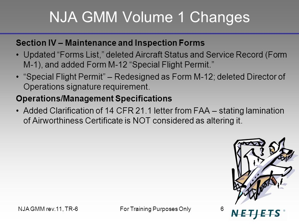 NJA GMM rev.11, TR-6For Training Purposes Only6 NJA GMM Volume 1 Changes Section IV – Maintenance and Inspection Forms Updated Forms List, deleted Aircraft Status and Service Record (Form M-1), and added Form M-12 Special Flight Permit. Special Flight Permit – Redesigned as Form M-12; deleted Director of Operations signature requirement.