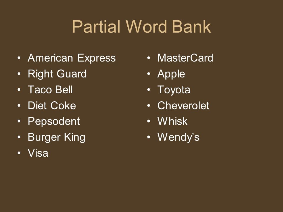 Partial Word Bank American Express Right Guard Taco Bell Diet Coke Pepsodent Burger King Visa MasterCard Apple Toyota Cheverolet Whisk Wendy's