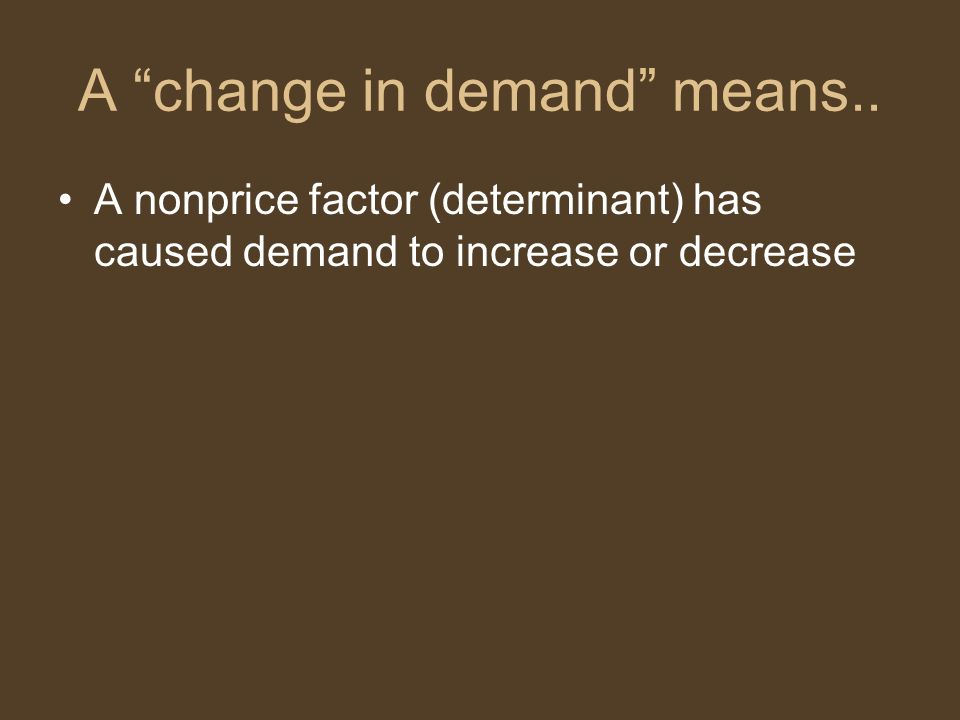 "A ""change in demand"" means.. A nonprice factor (determinant) has caused demand to increase or decrease"