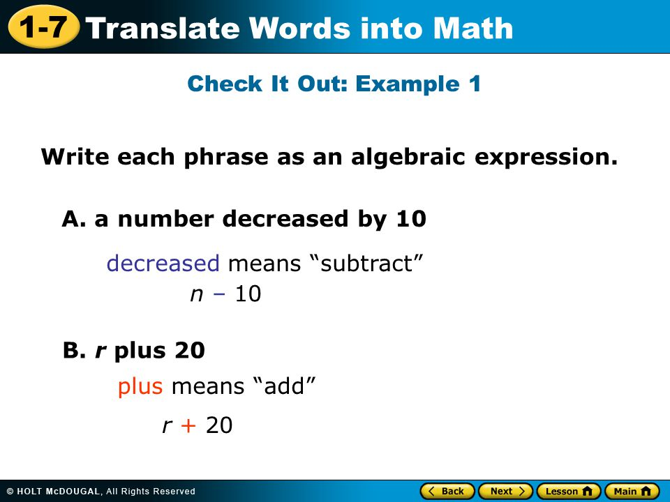 "1-7 Translate Words into Math Check It Out: Example 1 A. a number decreased by 10 decreased means ""subtract"" B. r plus 20 plus means ""add"" r + 20 n –"