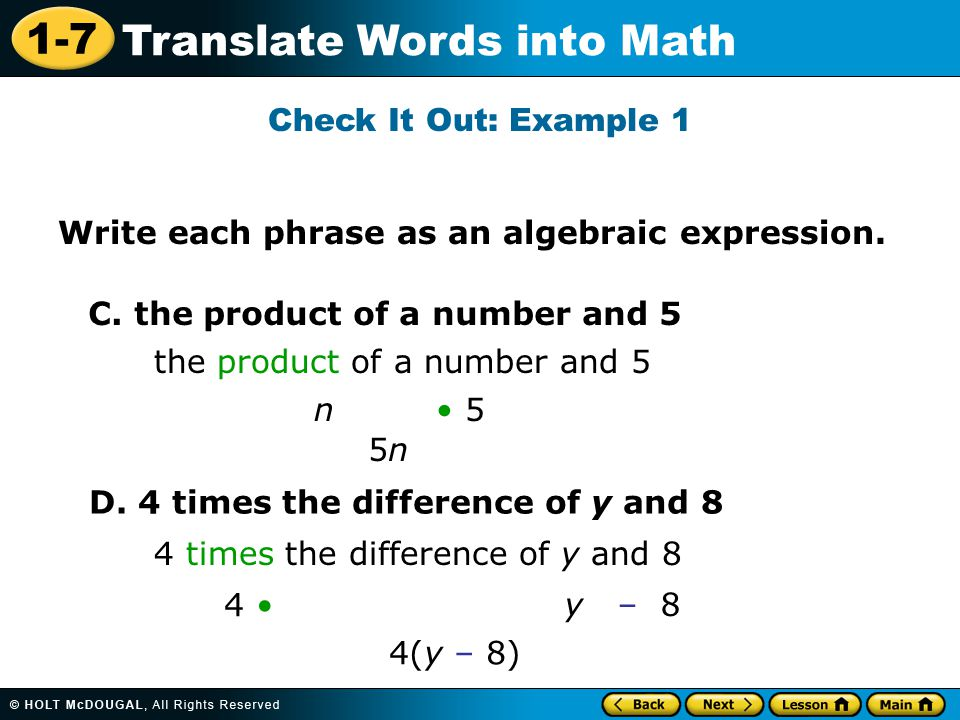 1-7 Translate Words into Math Check It Out: Example 1 Write each phrase as an algebraic expression. C. the product of a number and 5 D. 4 times the di