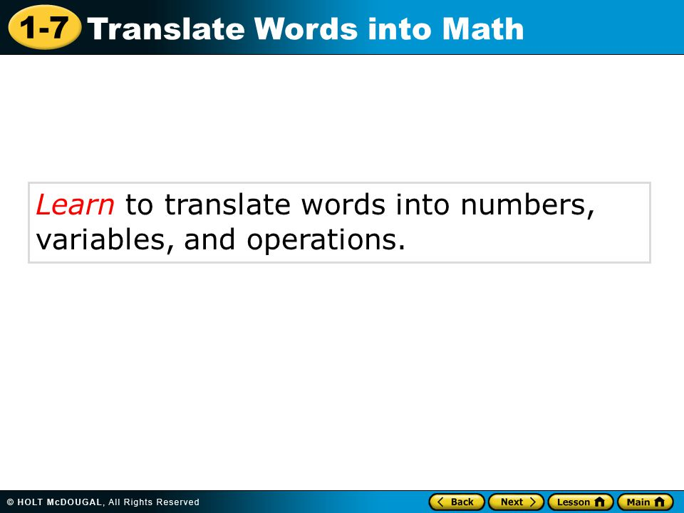 1-7 Translate Words into Math Learn to translate words into numbers, variables, and operations.