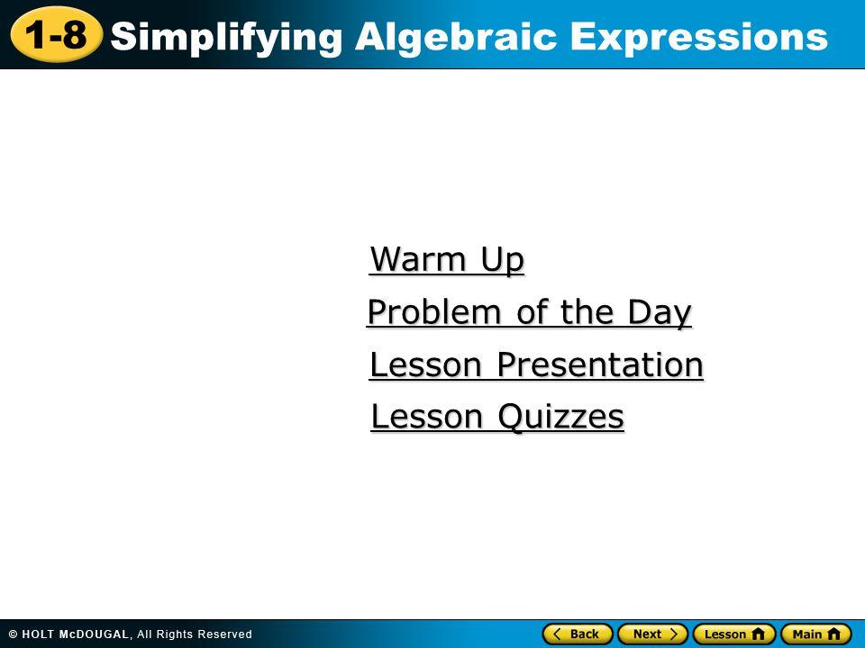 1-8 Simplifying Algebraic Expressions Warm Up Warm Up Lesson Presentation Lesson Presentation Problem of the Day Problem of the Day Lesson Quizzes Les