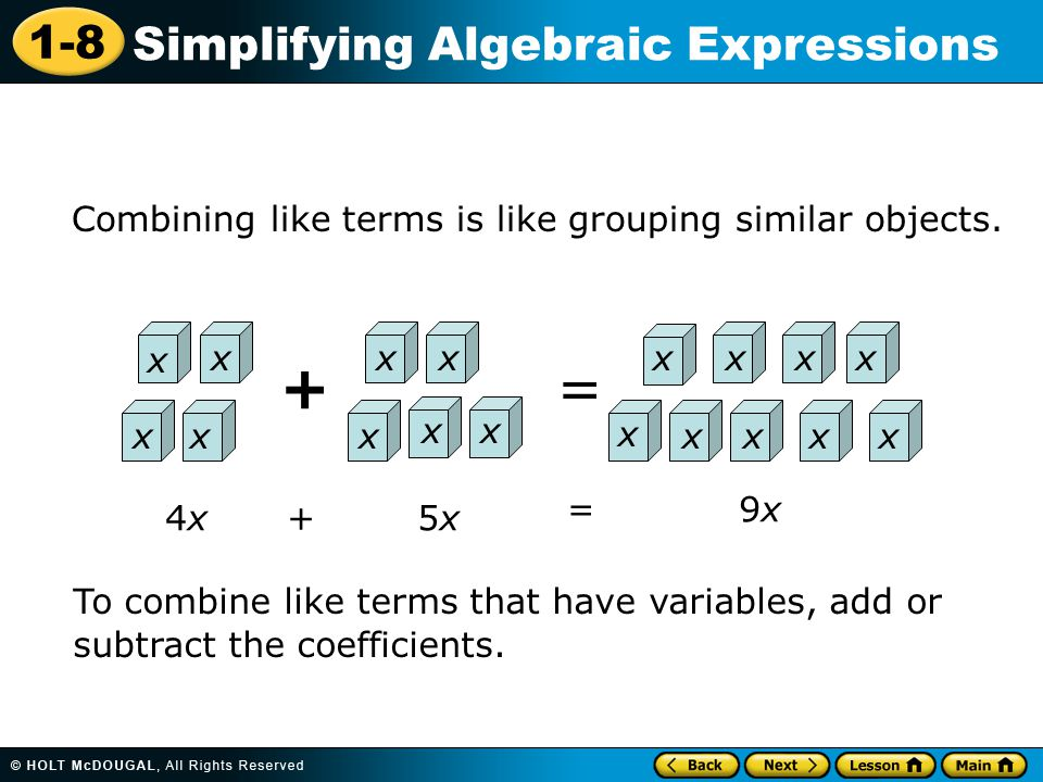 1-8 Simplifying Algebraic Expressions x Combining like terms is like grouping similar objects. += x x x xx x xx xxxx x xxxx 4x4x+5x5x =9x9x To combine