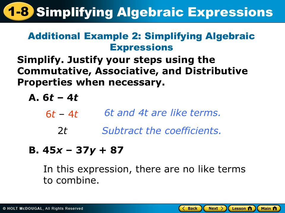 1-8 Simplifying Algebraic Expressions Simplify. Justify your steps using the Commutative, Associative, and Distributive Properties when necessary. Add