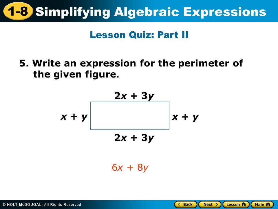 1-8 Simplifying Algebraic Expressions Lesson Quiz: Part II 5. Write an expression for the perimeter of the given figure. 6x + 8y 2x + 3y x + y
