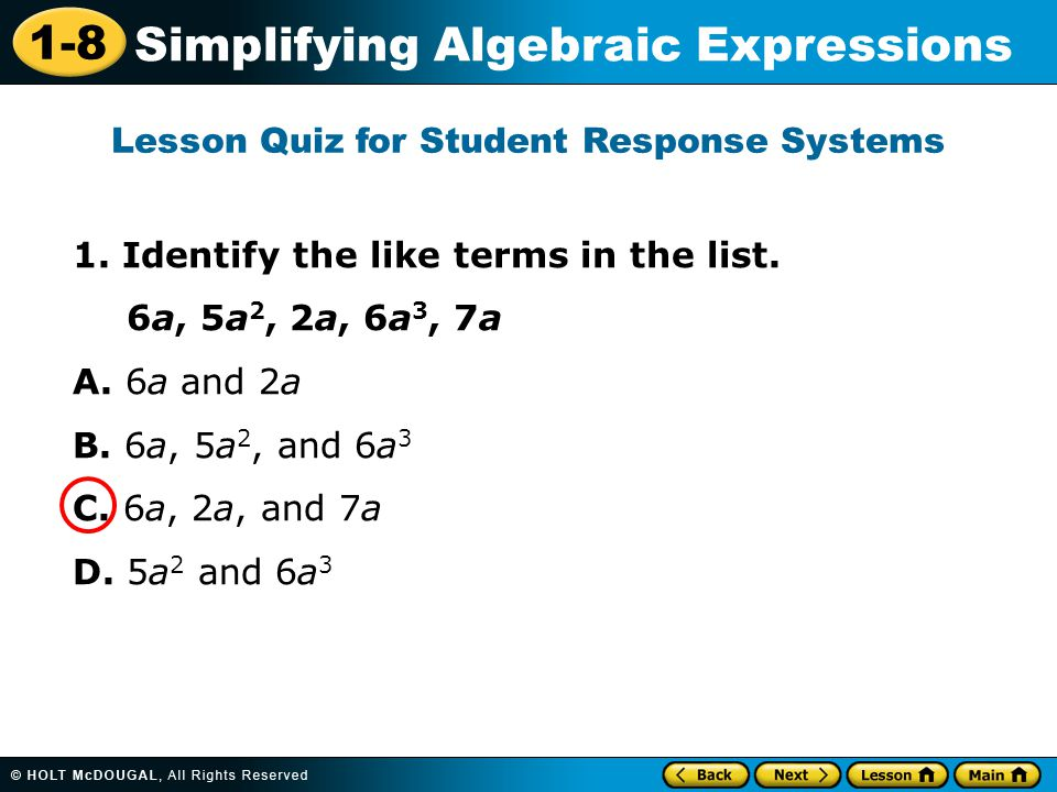 1-8 Simplifying Algebraic Expressions 1. Identify the like terms in the list. 6a, 5a 2, 2a, 6a 3, 7a A. 6a and 2a B. 6a, 5a 2, and 6a 3 C. 6a, 2a, and