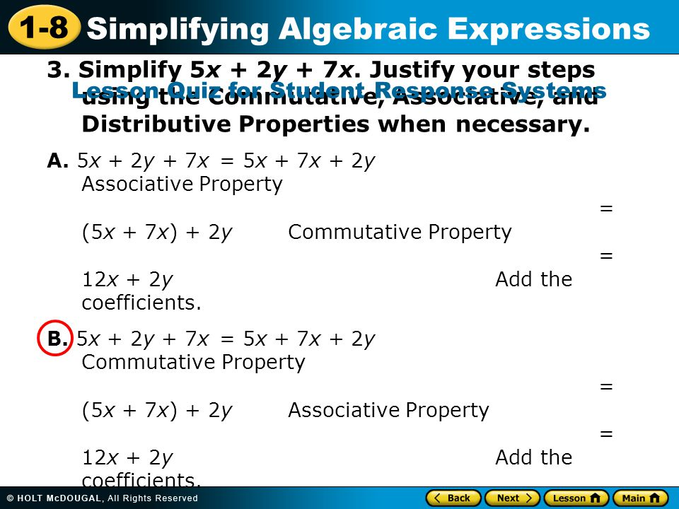 1-8 Simplifying Algebraic Expressions 3. Simplify 5x + 2y + 7x. Justify your steps using the Commutative, Associative, and Distributive Properties whe