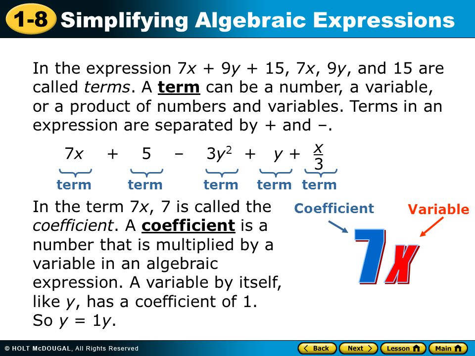 1-8 Simplifying Algebraic Expressions In the expression 7x + 9y + 15, 7x, 9y, and 15 are called terms. A term can be a number, a variable, or a produc