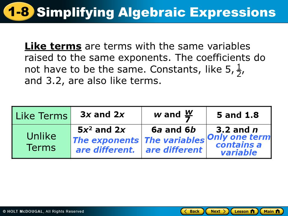1-8 Simplifying Algebraic Expressions Like terms are terms with the same variables raised to the same exponents. The coefficients do not have to be th