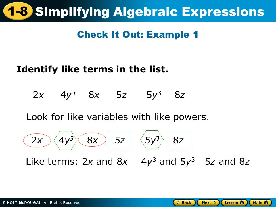 1-8 Simplifying Algebraic Expressions Check It Out: Example 1 Identify like terms in the list. 2x 4y 3 8x 5z 5y 3 8z Look for like variables with like