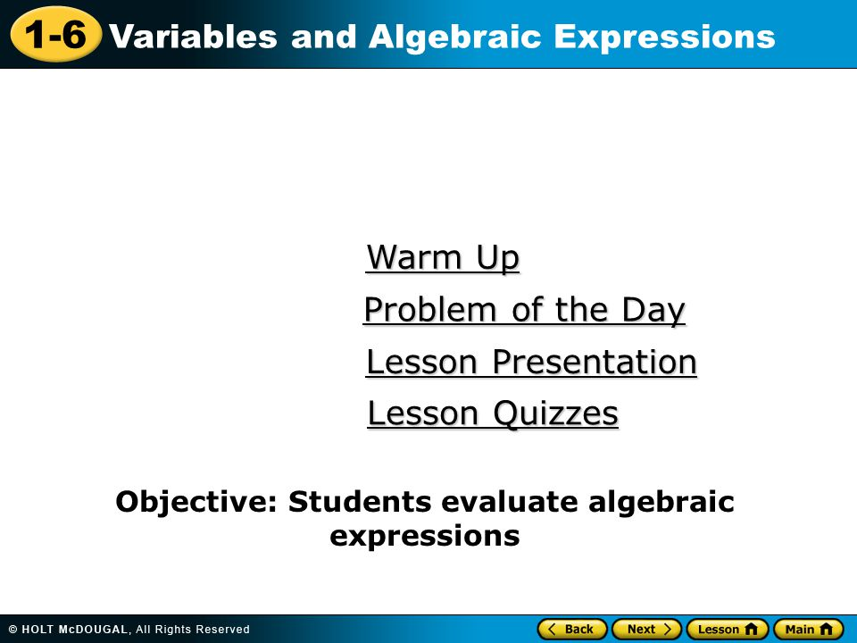1-6 Variables and Algebraic Expressions Warm Up Warm Up Lesson Presentation Lesson Presentation Problem of the Day Problem of the Day Lesson Quizzes Lesson Quizzes Objective: Students evaluate algebraic expressions