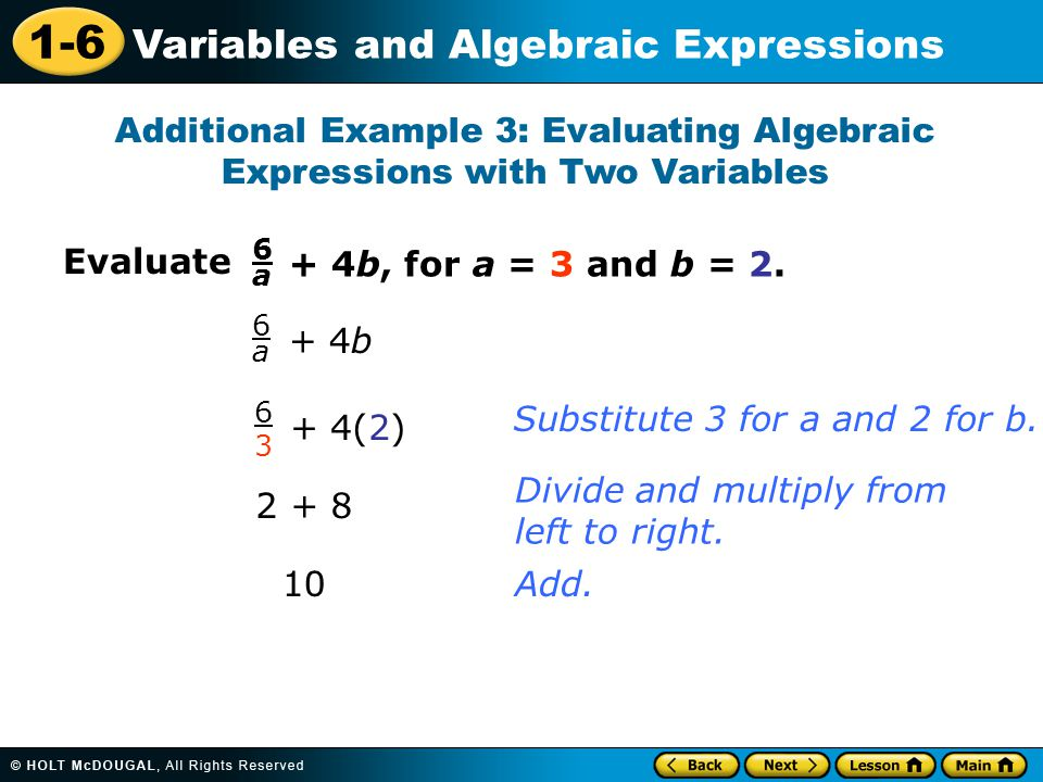 1-6 Variables and Algebraic Expressions Evaluate Additional Example 3: Evaluating Algebraic Expressions with Two Variables 6a6a + 4b, for a = 3 and b = 2.