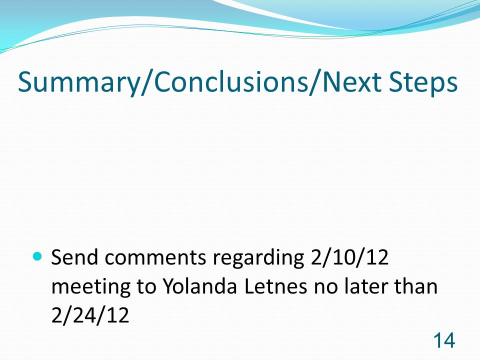 Summary/Conclusions/Next Steps 14 Send comments regarding 2/10/12 meeting to Yolanda Letnes no later than 2/24/12