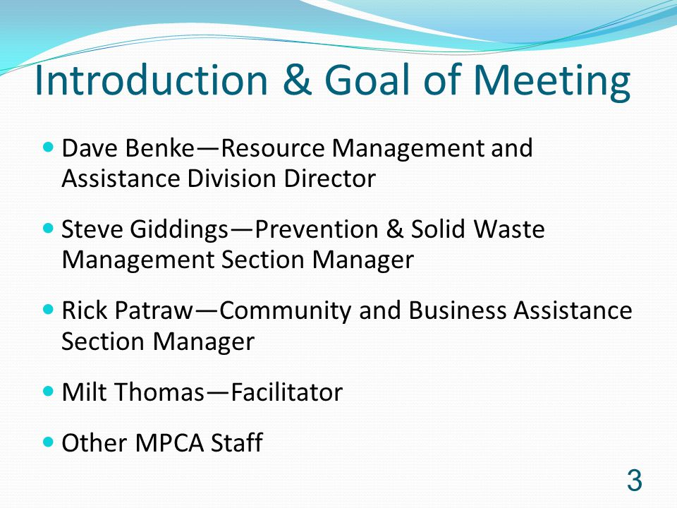 Introduction & Goal of Meeting Dave Benke—Resource Management and Assistance Division Director Steve Giddings—Prevention & Solid Waste Management Section Manager Rick Patraw—Community and Business Assistance Section Manager Milt Thomas—Facilitator Other MPCA Staff 3