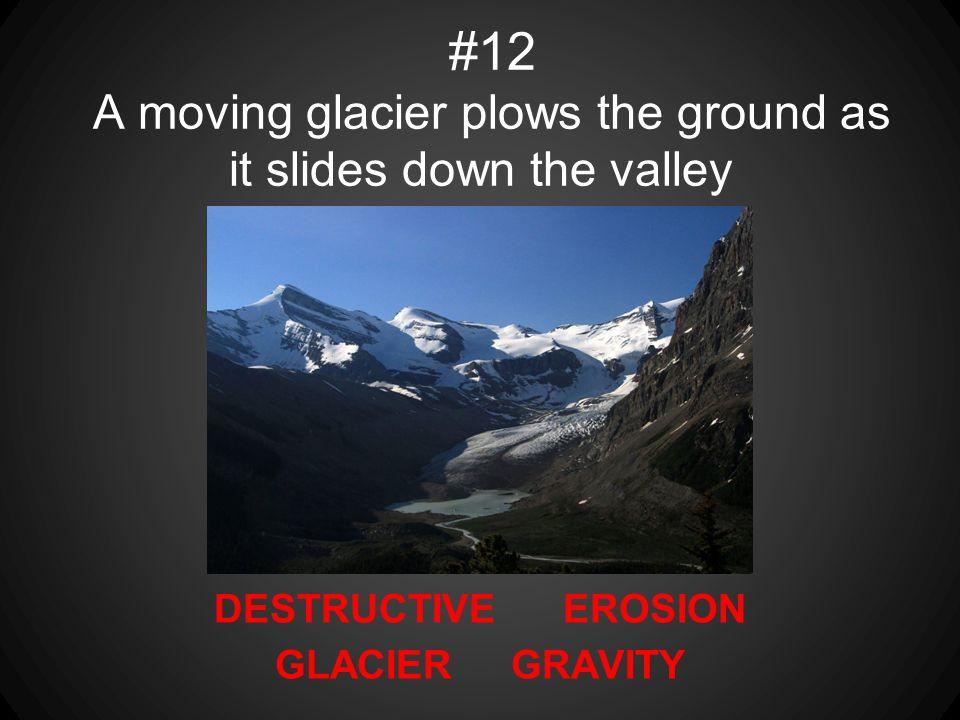 DESTRUCTIVE EROSION GLACIER GRAVITY #12 A moving glacier plows the ground as it slides down the valley