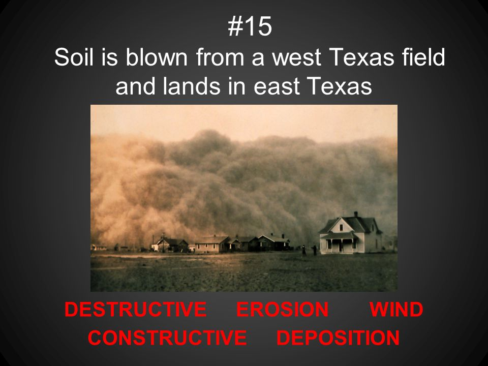 DESTRUCTIVE EROSION WIND CONSTRUCTIVE DEPOSITION #15 Soil is blown from a west Texas field and lands in east Texas