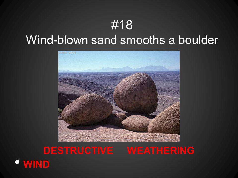 DESTRUCTIVE WEATHERING WIND #18 Wind-blown sand smooths a boulder