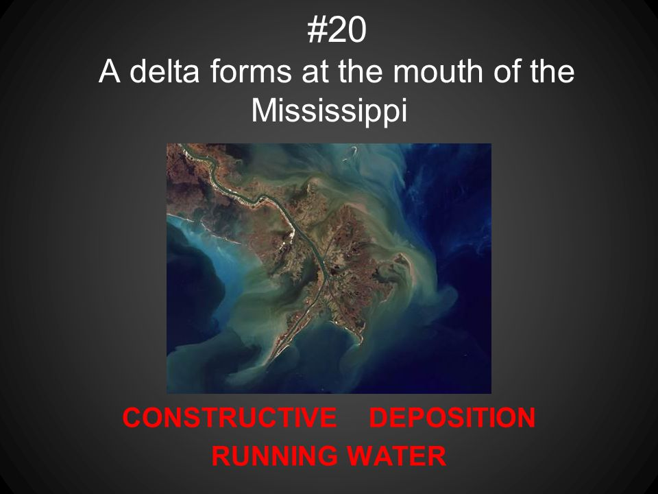 CONSTRUCTIVE DEPOSITION RUNNING WATER #20 A delta forms at the mouth of the Mississippi