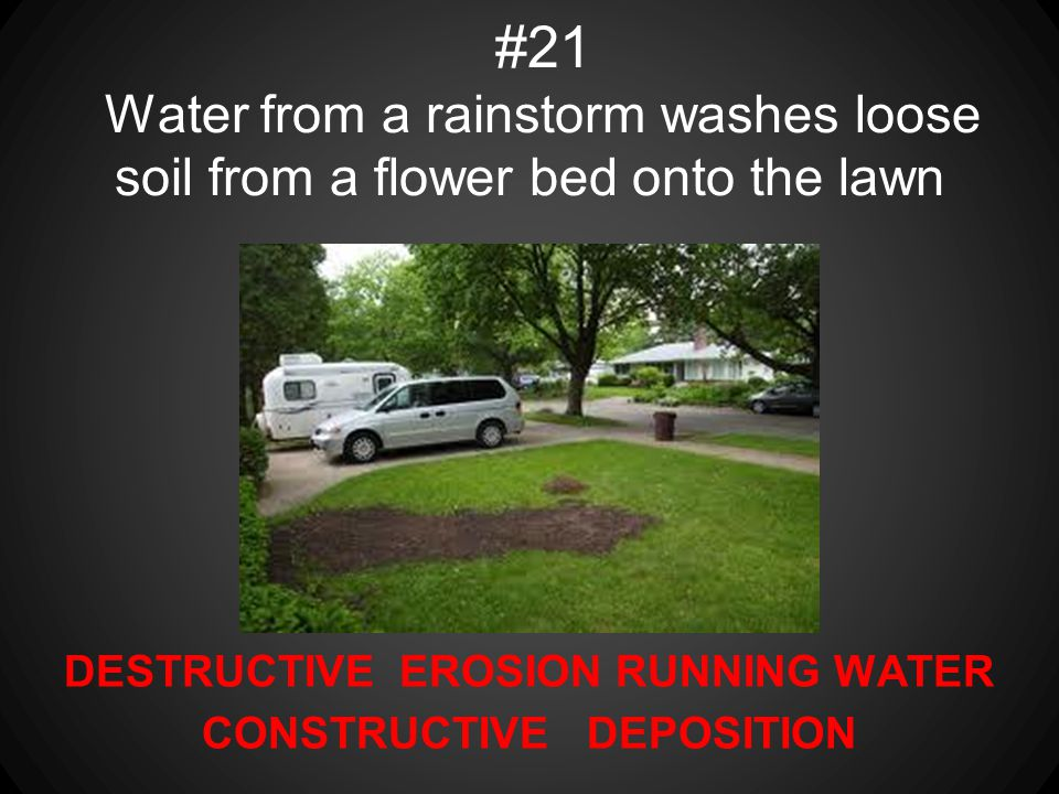 DESTRUCTIVE EROSION RUNNING WATER CONSTRUCTIVE DEPOSITION #21 Water from a rainstorm washes loose soil from a flower bed onto the lawn