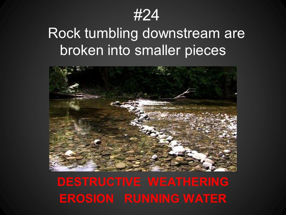 DESTRUCTIVE WEATHERING EROSION RUNNING WATER #24 Rock tumbling downstream are broken into smaller pieces