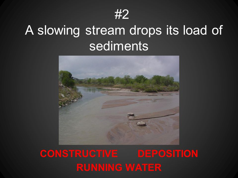 CONSTRUCTIVE DEPOSITION RUNNING WATER #2 A slowing stream drops its load of sediments