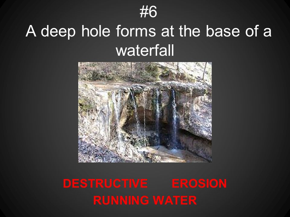 DESTRUCTIVE EROSION RUNNING WATER #6 A deep hole forms at the base of a waterfall