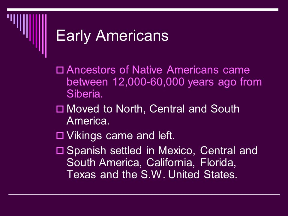 Early Americans  Ancestors of Native Americans came between 12,000-60,000 years ago from Siberia.  Moved to North, Central and South America.  Viki
