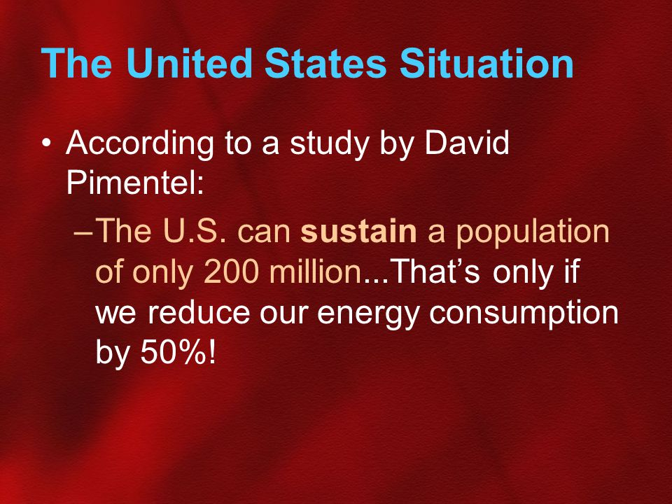 The United States Situation According to a study by David Pimentel: –The U.S. can sustain a population of only 200 million...That's only if we reduce